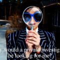 Why would a private investigator be looking for me?
