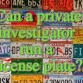 Can a private investigator run a license plate?