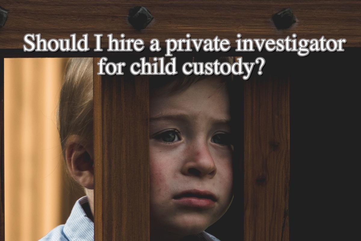 Should I hire a private investigator for child custody?