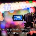 How do private investigators do surveillance?