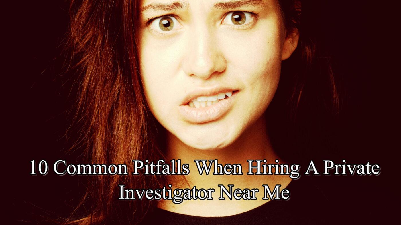 12 Common Pitfalls When Hiring A Private Investigator Near Me