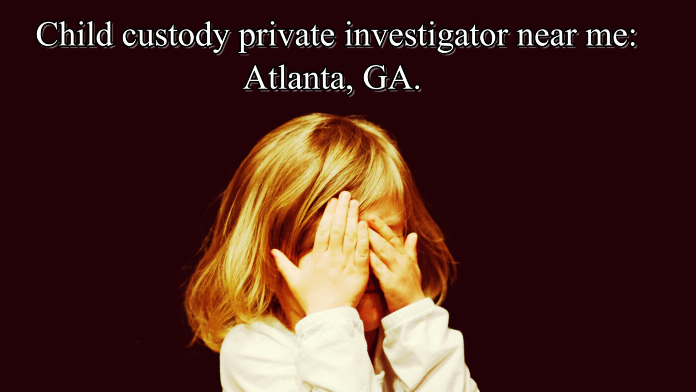Child custody private investigator near me: Atlanta, GA.