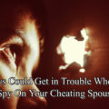 3 Ways Could Get in Trouble When You Spy On Your Cheating Spouse